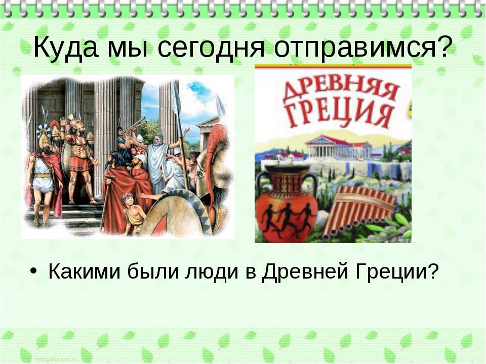 Куда мы сегодня отправимся? Какими были люди в Древней Греции?