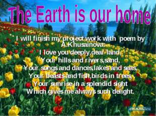 I will finish my project work with poem by A.Khusainova: I love you deeply,de