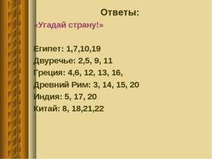 Ответы: «Угадай страну!» Египет: 1,7,10,19 Двуречье: 2,5, 9, 11 Греция: 4,6,