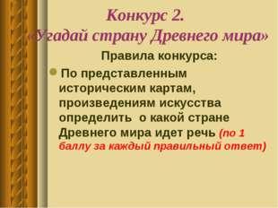 Конкурс 2. «Угадай страну Древнего мира» Правила конкурса: По представленным