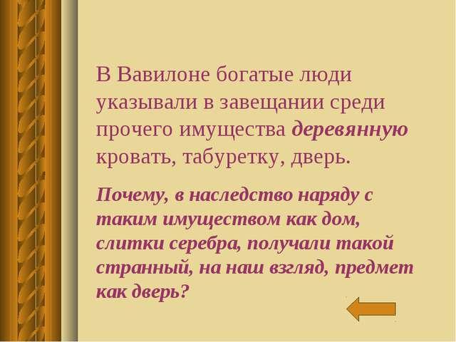 В Вавилоне богатые люди указывали в завещании среди прочего имущества деревян...
