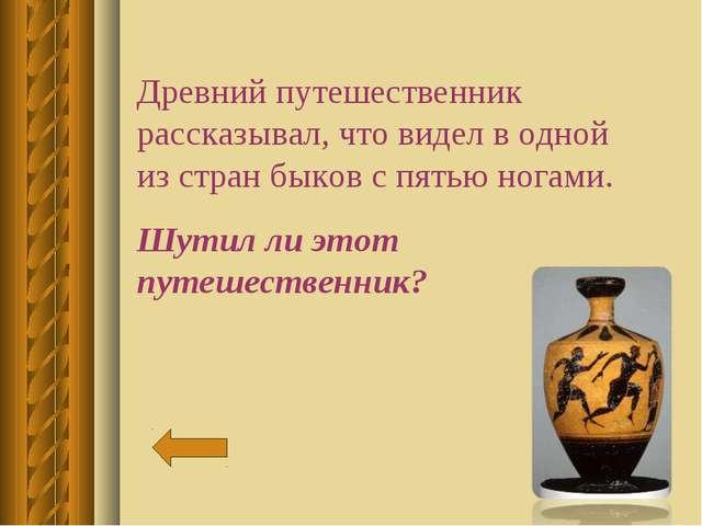 Древний путешественник рассказывал, что видел в одной из стран быков с пятью...