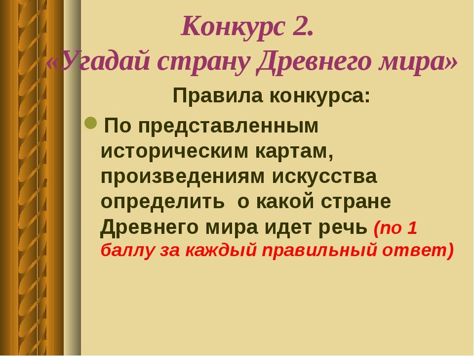 Конкурс 2. «Угадай страну Древнего мира» Правила конкурса: По представленным...