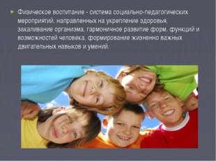 Физическое воспитание - система социально-педагогических мероприятий, направл
