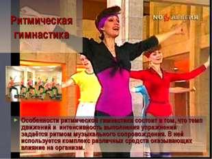 Ритмическая гимнастика Особенности ритмической гимнастики состоит в том, что