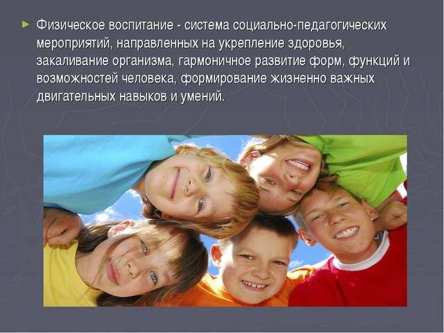 Физическое воспитание - система социально-педагогических мероприятий, направл...