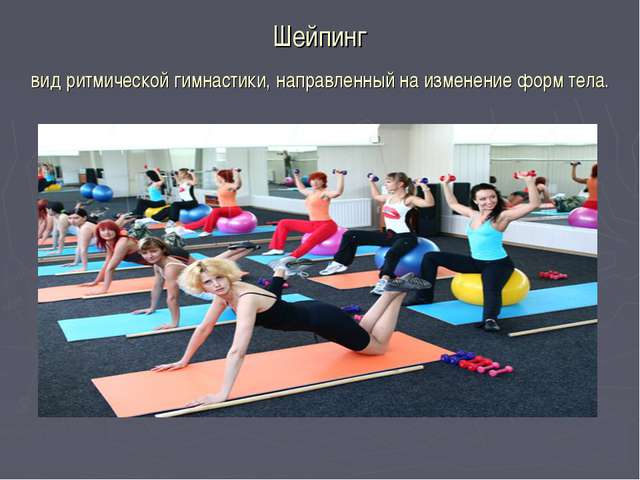 Шейпинг вид ритмической гимнастики, направленный на изменение форм тела.