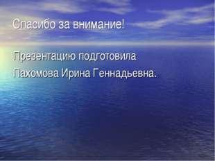 Спасибо за внимание! Презентацию подготовила Пахомова Ирина Геннадьевна.