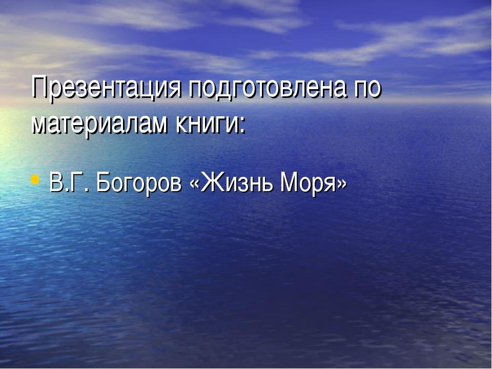 Презентация подготовлена по материалам книги: В.Г. Богоров «Жизнь Моря»