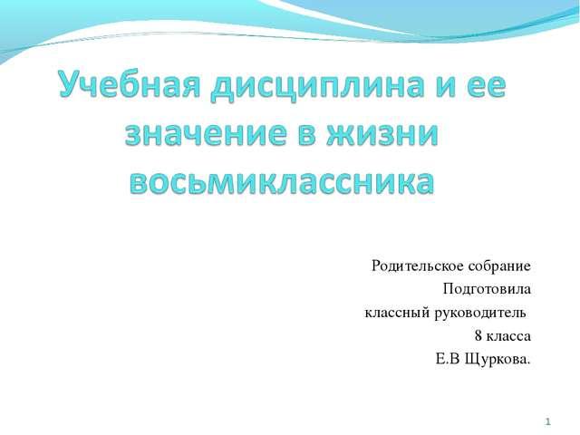 Родительское собрание Подготовила классный руководитель 8 класса Е.В Щуркова...