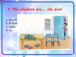 5. The children are… the door next to bi hind under on