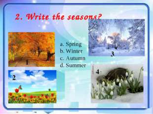 2. Write the seasons? Spring Winter Autumn Summer 1. 4. 3. 2.