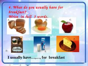 4. What do you usually have for breakfast? Write in full 3 words. A. B. С. D.