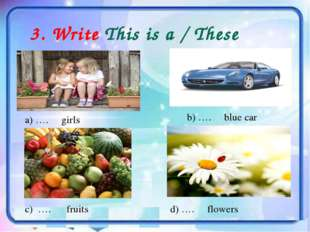 3. Write This is a / These are… a) …. girls b) …. blue car c) …. fruits d) ….