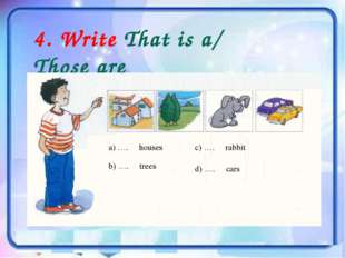 4. Write That is a/ Those are a) …. houses b) …. trees c) …. rabbit d) …. cars