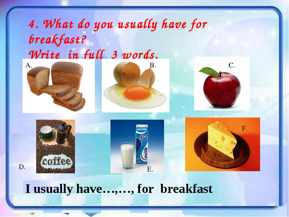 4. What do you usually have for breakfast? Write in full 3 words. A. B. С. D....