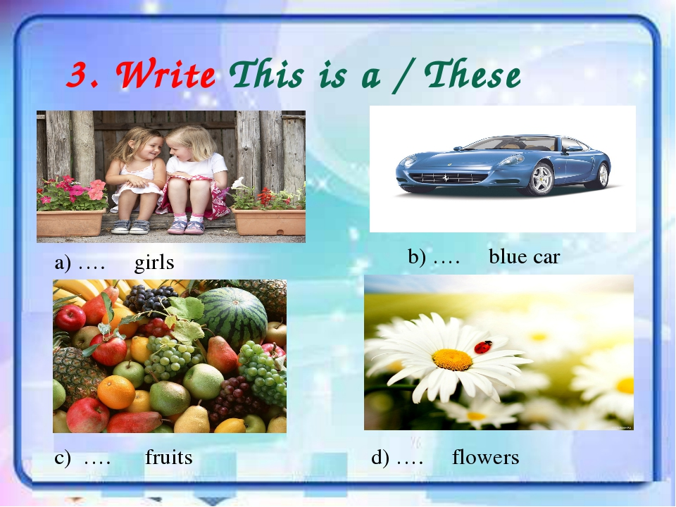 3. Write This is a / These are… a) …. girls b) …. blue car c) …. fruits d) …....