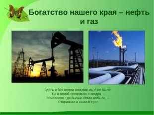 Богатство нашего края – нефть и газ Здесь и без нефти нищими мы б не были! Ты