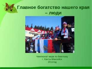 Главное богатство нашего края – люди Чемпионат мира по биатлону г. Ханты-Манс