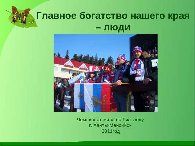 Главное богатство нашего края – люди Чемпионат мира по биатлону г. Ханты-Манс...