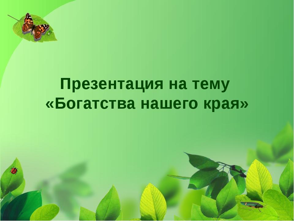 Презентация на тему «Богатства нашего края»