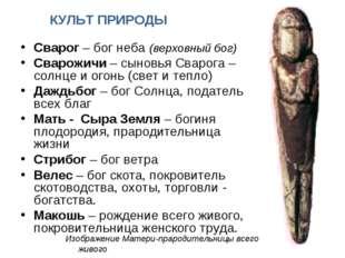 КУЛЬТ ПРИРОДЫ Сварог – бог неба (верховный бог) Сварожичи – сыновья Сварога –