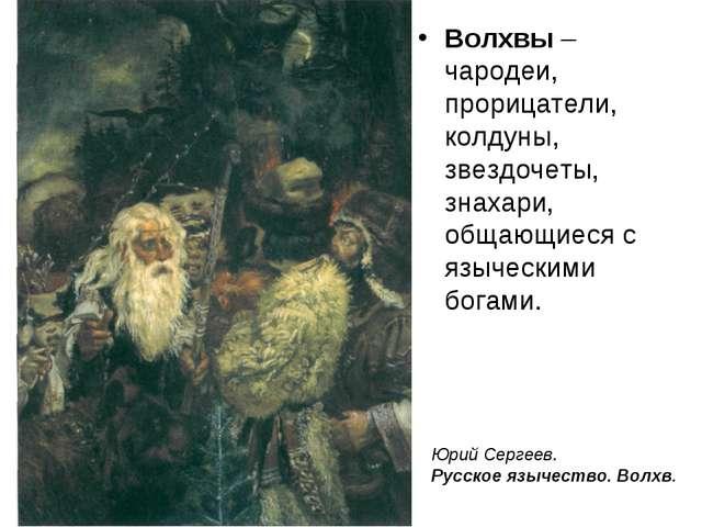 Волхвы – чародеи, прорицатели, колдуны, звездочеты, знахари, общающиеся с язы...