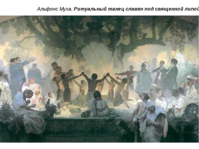 Альфонс Муха. Ритуальный танец славян под священной липой