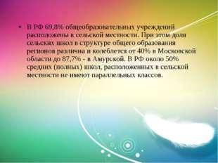 В РФ 69,8% общеобразовательных учреждений расположены в сельской местности. П