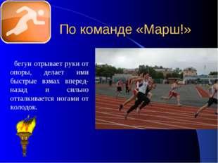 По команде «Марш!» бегун отрывает руки от опоры, делает ими быстрые взмах впе