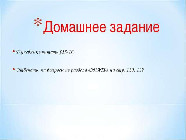 Домашнее задание В учебнике читать §15-16, Отвечать на вопросы из раздела «ЗН...