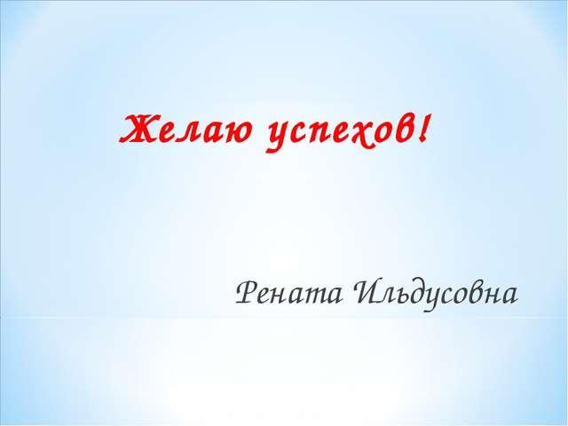 Желаю успехов! Рената Ильдусовна