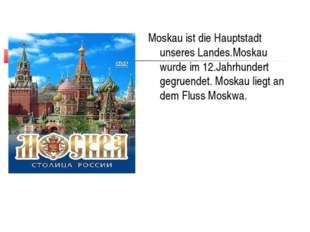 Moskau ist die Hauptstadt unseres Landes.Moskau wurde im 12.Jahrhundert gegru