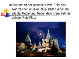 Im Zentrum ist der schoene Kreml. Er ist das Wahrzeichen unserer Hauptstadt.