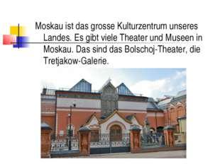 Moskau ist das grosse Kulturzentrum unseres Landes. Es gibt viele Theater und