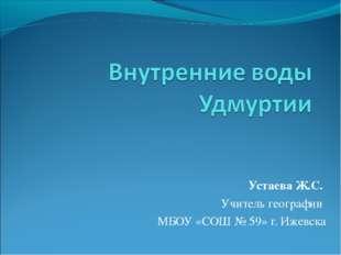 Устаева Ж.С. Учитель географии МБОУ «СОШ № 59» г. Ижевска