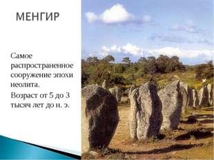 Самое распространенное сооружение эпохи неолита. Возраст от 5 до 3 тысяч