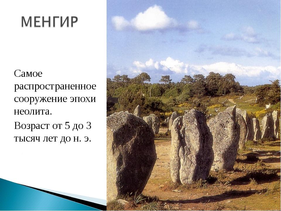 Самое распространенное сооружение эпохи неолита. Возраст от 5 до 3 тысяч...