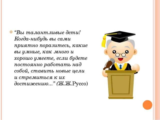 """""""Вы талантливые дети! Когда-нибудь вы сами приятно поразитесь, какие вы умные..."""