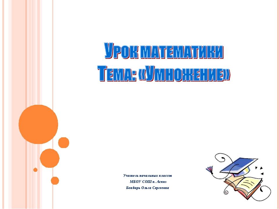Учитель начальных классов МБОУ СОШ п. Аскиз Бондарь Ольга Сергеевна