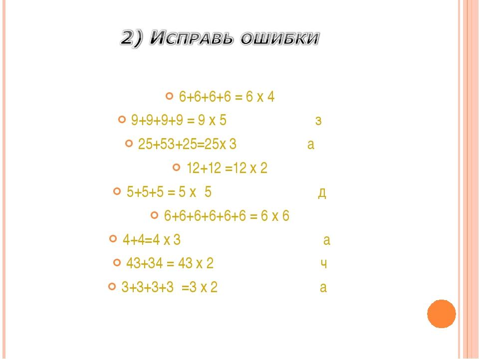 6+6+6+6 = 6 х 4 9+9+9+9 = 9 х 5 з 25+53+25=25х 3...