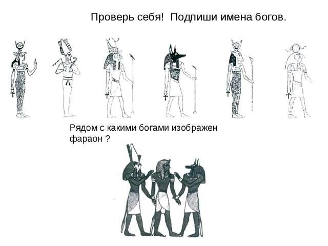 Проверь себя! Подпиши имена богов. Рядом с какими богами изображен фараон ?