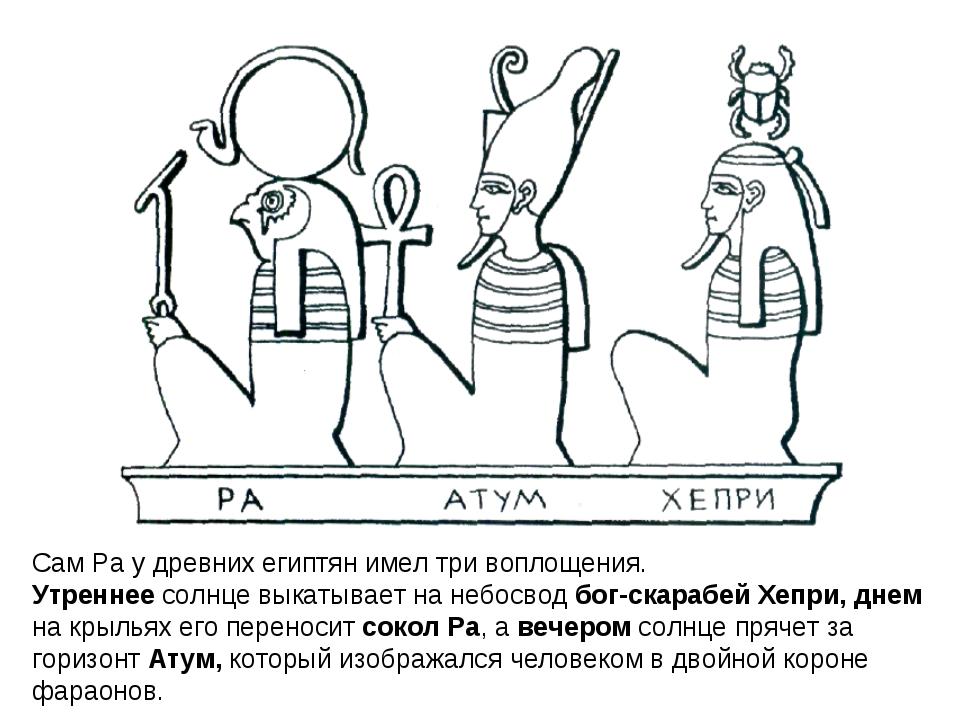 Сам Ра у древних египтян имел три воплощения. Утреннее солнце выкатывает на н...