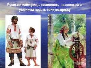 Русские мастерицы славились вышивкой и умением прясть тонкую пряжу