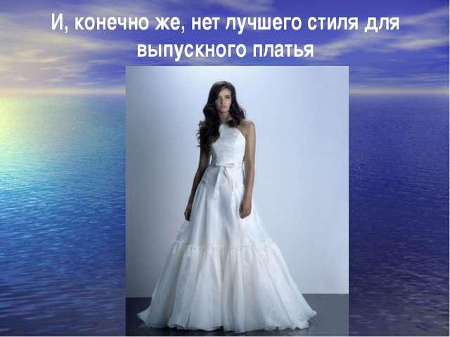 И, конечно же, нет лучшего стиля для выпускного платья