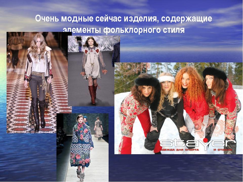 Очень модные сейчас изделия, содержащие элементы фольклорного стиля