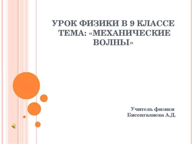 УРОК ФИЗИКИ В 9 КЛАССЕ ТЕМА: «МЕХАНИЧЕСКИЕ ВОЛНЫ» Учитель физики Бисенгалиева...