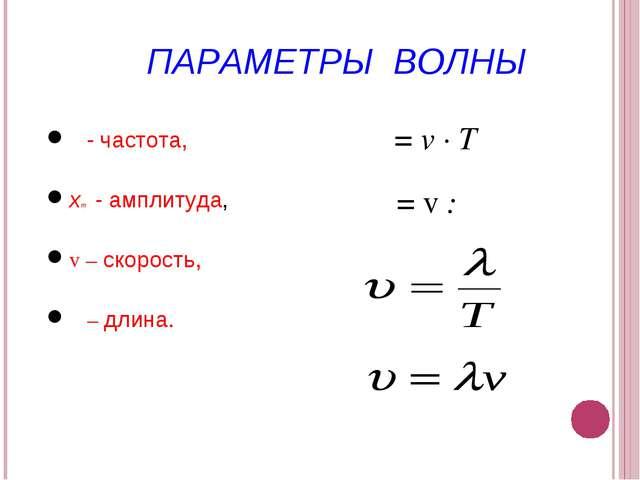 ПАРАМЕТРЫ ВОЛНЫ ν - частота, xm - амплитуда, v – скорость, λ – длина. λ = v ∙...