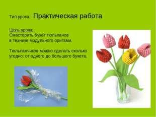 Тип урока: Практическая работа Цель урока: Смастерить букет тюльпанов в техн