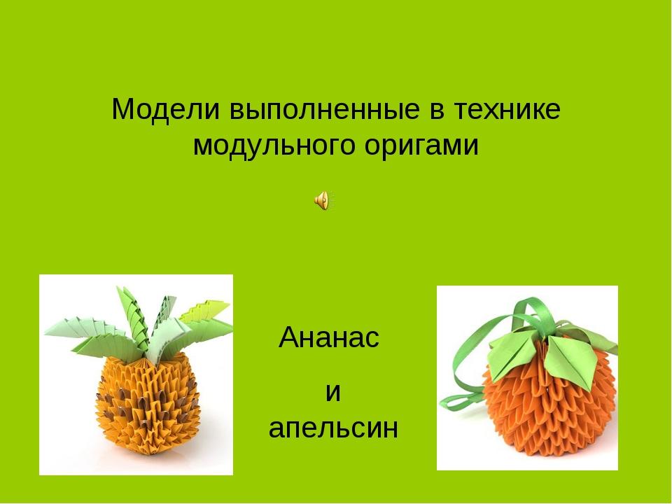 Модели выполненные в технике модульного оригами Ананас и апельсин